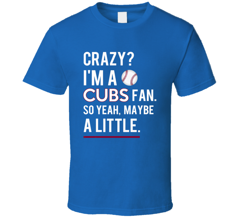 Crazy I Am A Cubs Fan So Yeah Maybe A Little Funny Chicago Baseball Graphic Fan Tee Shirt