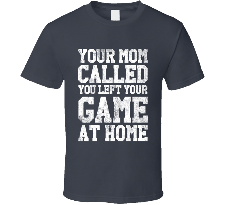 Your Mom Called You Left Your Game At Home Funny Playoffs Sports Fan Graphic Chirp Tee Shirt