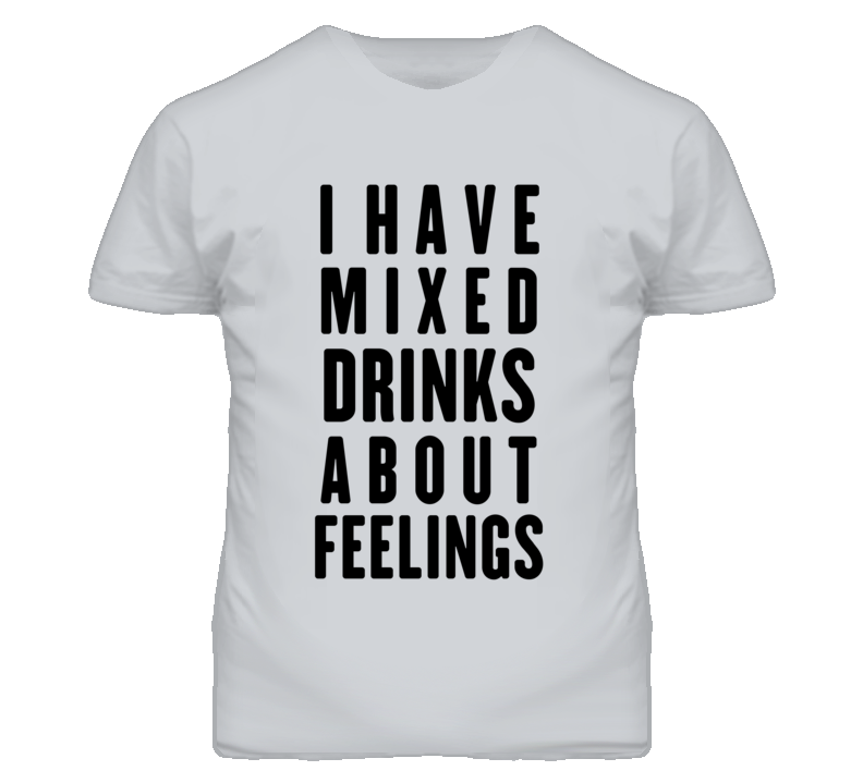 I Have Mixed Drinks About Feelings Funny Graphic T Shirt