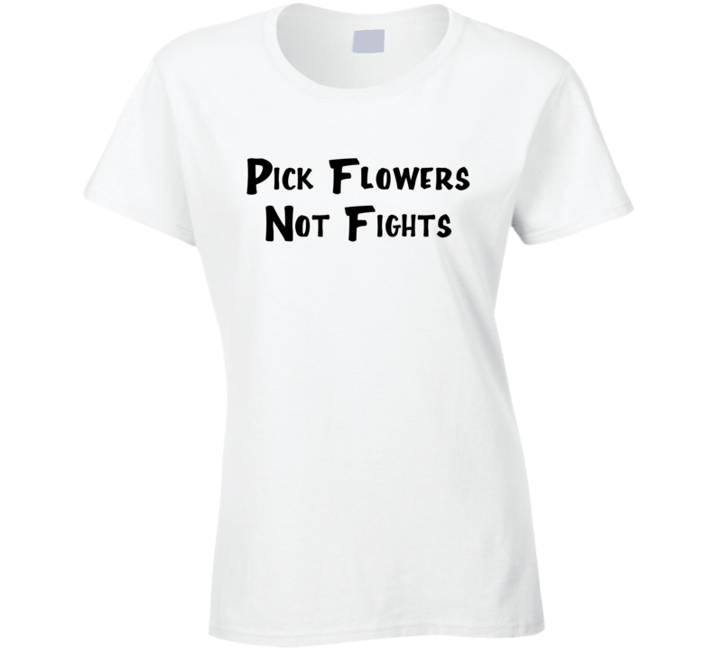 Pick Flowers Not Fights Fun Cool Cute Graphic Peace Love Tee Shirt