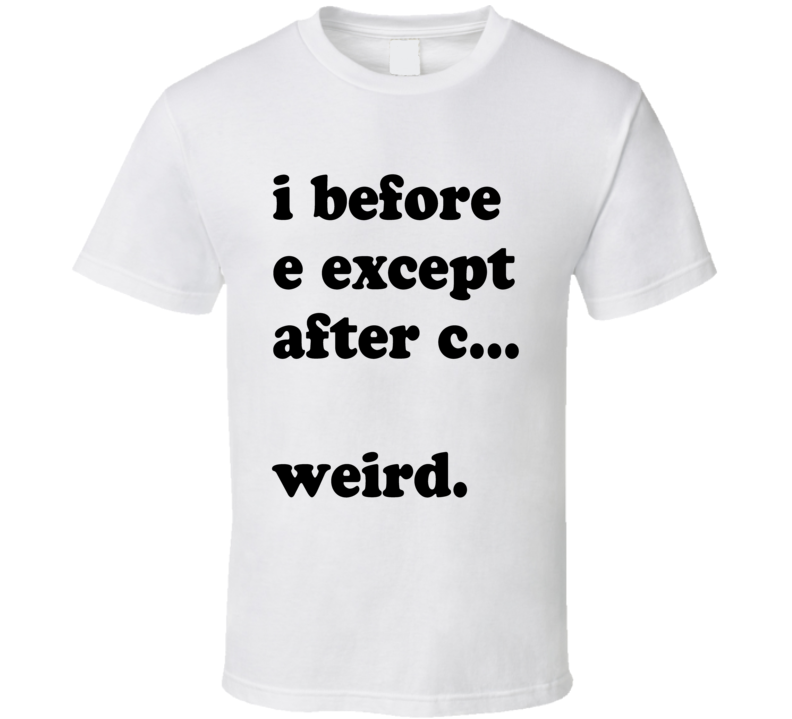 I Before E Except After C Weird Funny English Teacher Back To School Graphic Student T Shirt