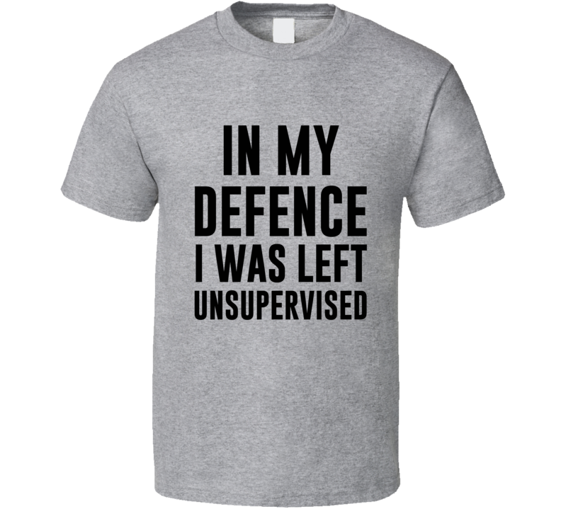 In My Defence I Was Left Unsupervised Funny Popular Outfit Graphic T Shirt