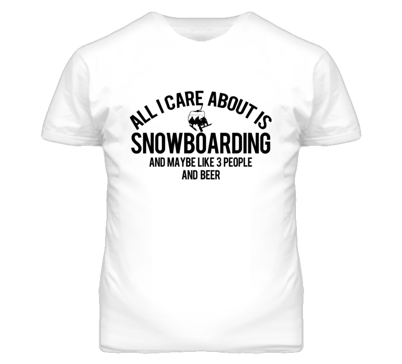 All I Care About Is Snowboarding 3 People And Beer Funny Graphic T Shirt