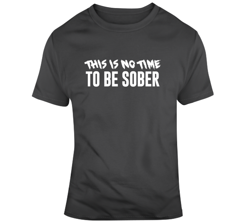 This Is No Time To Be Sober Funny Graphic  T Shirt