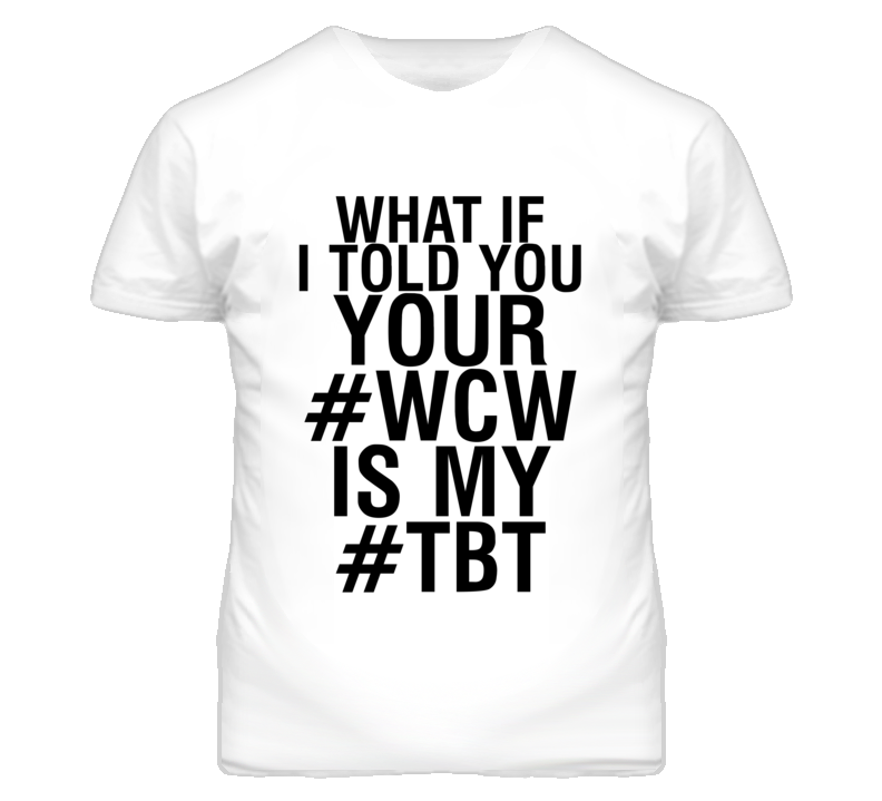 What If Your #WCW Was My #TBT Funny Graphic T Shirt