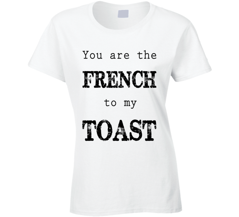 Your Are The French To My Toast Fun Tee Shirt