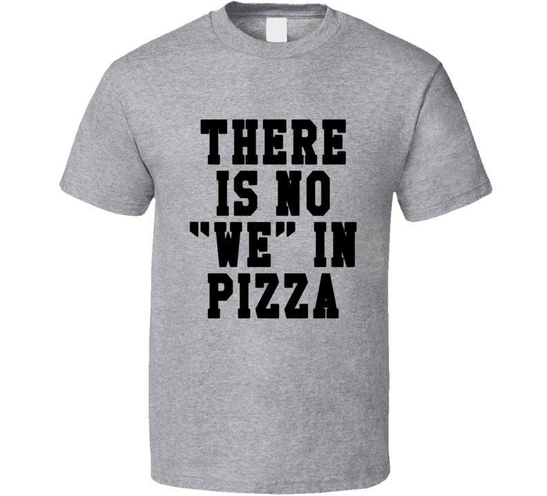 There Is No We In Pizza Funny Food Tee Shirt