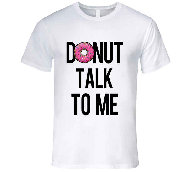 Donut Talk To Me Funny Food Tee Shirt