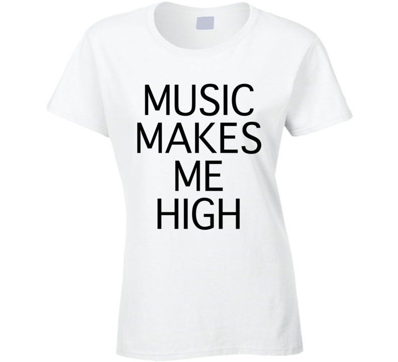 Music Makes Me High Fun Graphic Tee Shirt