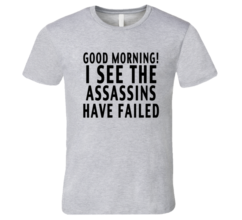 Good Morning I See The Assassins Have Failed Funny Graphic Tee Shirt