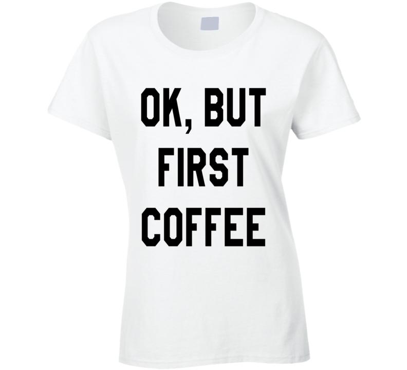Ok, But First Coffee Cute Fun Morning Graphic Tee Shirt