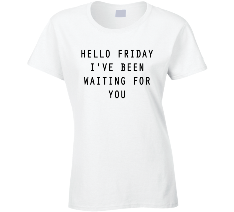 Hello Friday I've Been Waiting For You Cute Fun Weekend Graphic Tee Shirt