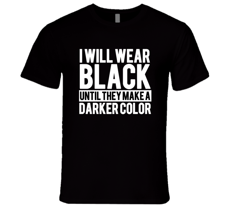 I Will Wear Black Until They Make A Darker Color Funny Graphic T Shirt