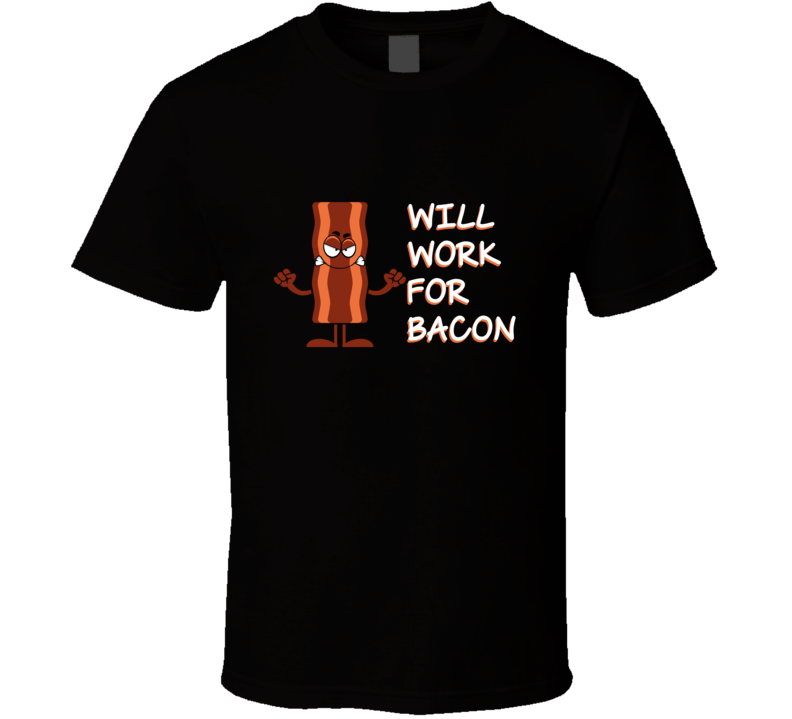 Will Work For Bacon Funny Foodie T Shirt