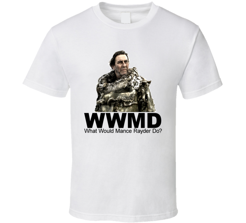 Game Of Thrones What Would Mance Rayder Do T Shirt