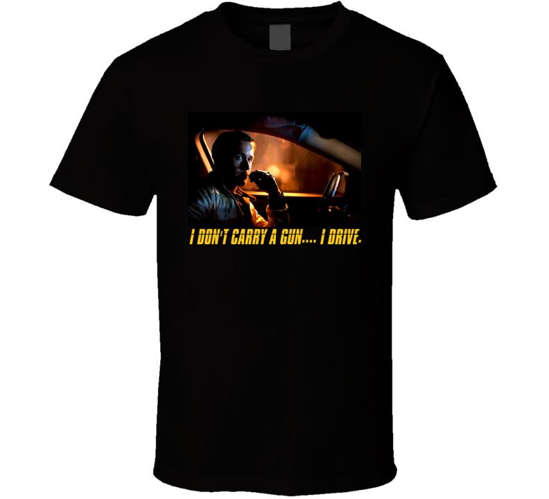 Drive Movie - I Dont Carry A Gun....I Drive Ryan Gosling T-Shirt