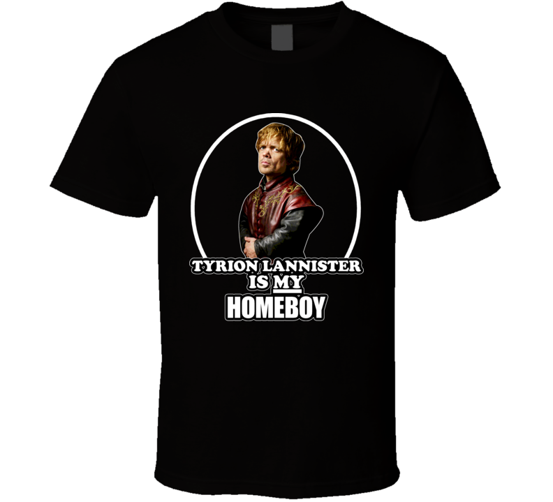 A Game Of Thrones Tyrion Lannister Is My Homeboy Tshirt